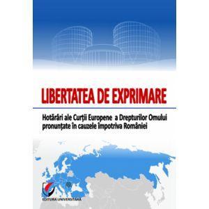 Libertatea de exprimare. Hotarari ale Curtii Europene a Drepturilo Omului pronuntate in cauzele impotriva Romaniei