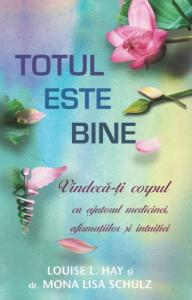 TOTUL ESTE BINE: VINDECA-TI CORPUL CU AJUTORUL MEDICINEI, AFIRMATIILOR SI INTUITIEI