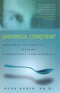 UNIVERSUL CONSTIENT. ADEVARUL STIINTIFIC DESPRE FENOMENELE PARANORMALE